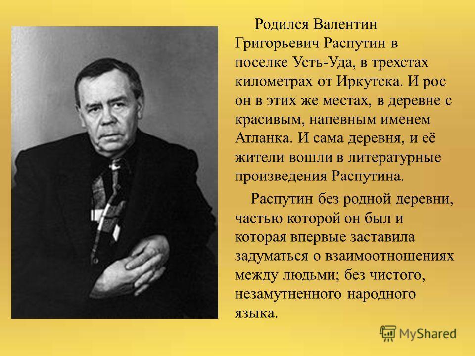 Родился Валентин Григорьевич Распутин в поселке Усть-Уда, в трехстах километрах от Иркутска. И рос он в этих же местах, в деревне с красивым, напевным именем Атланка. И сама деревня, и её жители вошли в литературные произведения Распутина. Распутин б