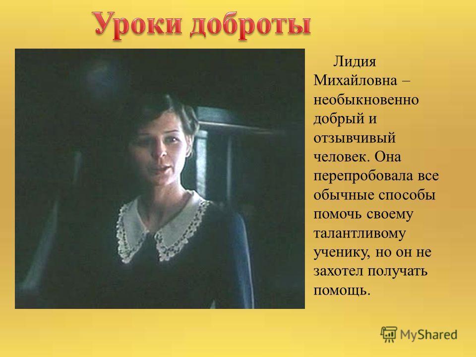 Лидия Михайловна – необыкновенно добрый и отзывчивый человек. Она перепробовала все обычные способы помочь своему талантливому ученику, но он не захотел получать помощь.
