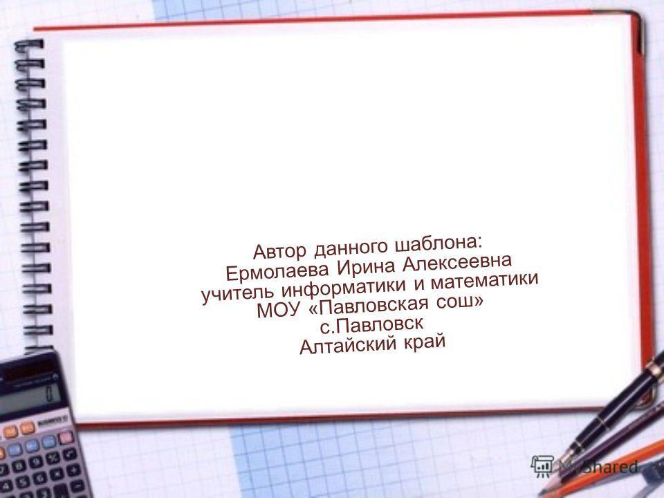 Автор данного шаблона: Ермолаева Ирина Алексеевна учитель информатики и математики МОУ «Павловская сош» с.Павловск Алтайский край