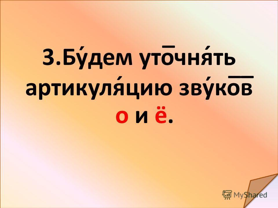 3. Будем уто̅чня́ть артикуля́цию звуко̅в̅ о и ё.