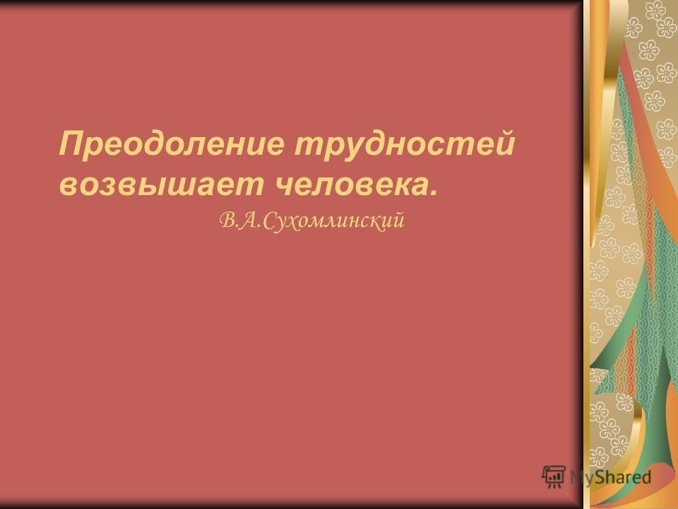 Преодоление трудностей возвышает человека. В.А.Сухомлинский