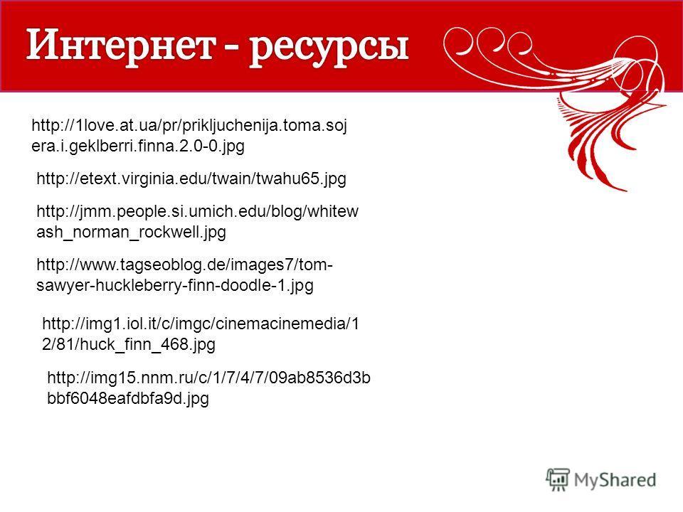 http://1love.at.ua/pr/prikljuchenija.toma.soj era.i.geklberri.finna.2.0-0. jpg http://etext.virginia.edu/twain/twahu65. jpg http://jmm.people.si.umich.edu/blog/whitew ash_norman_rockwell.jpg http://www.tagseoblog.de/images7/tom- sawyer-huckleberry-fi