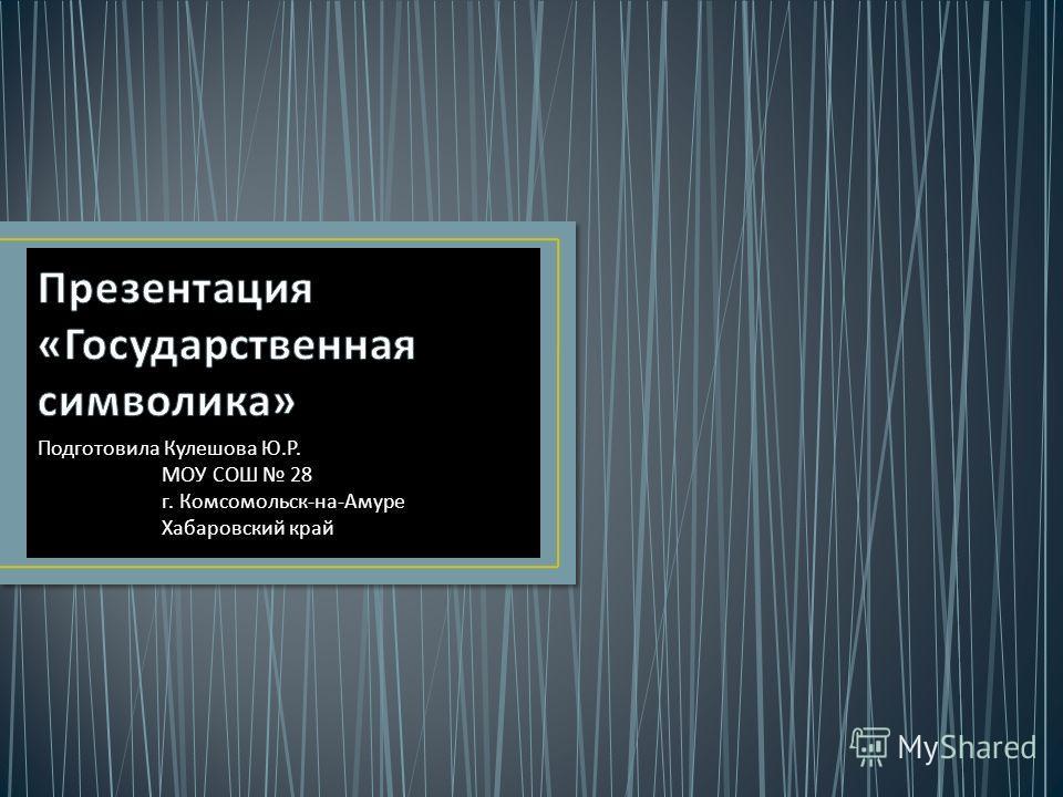 Подготовила Кулешова Ю. Р. МОУ СОШ 28 г. Комсомольск - на - Амуре Хабаровский край