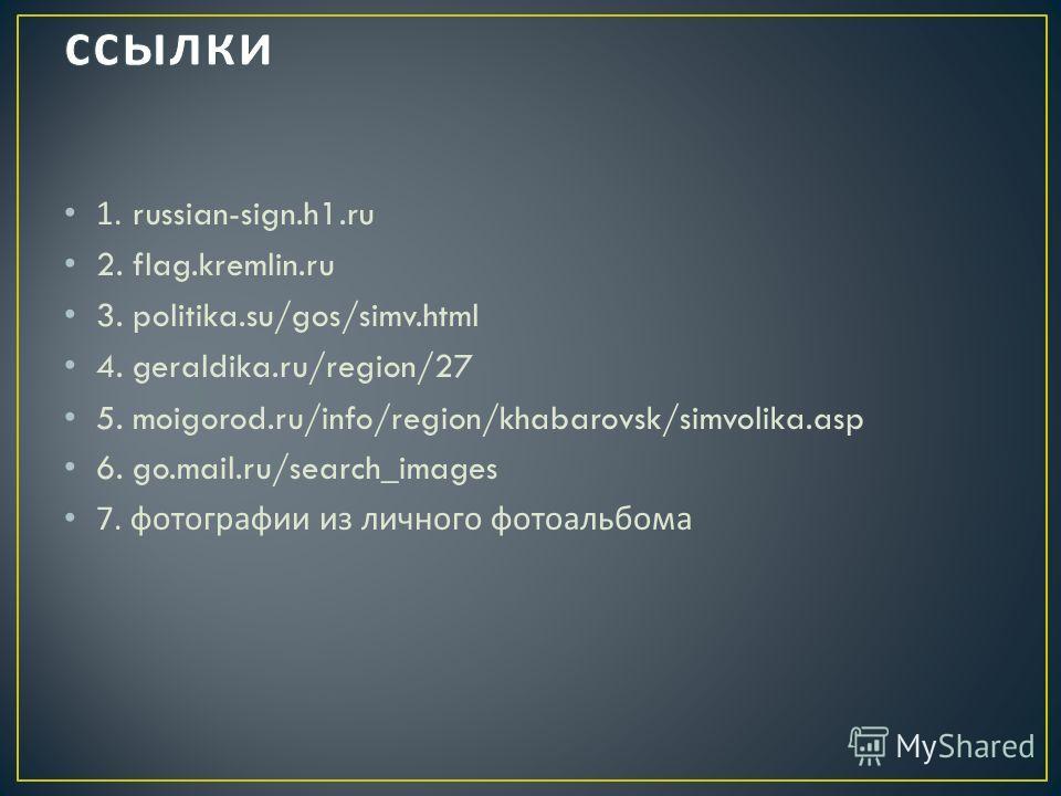 1. russian-sign.h1. ru 2. flag.kremlin.ru 3. politika.su/gos/simv.html 4. geraldika.ru/region/27 5. moigorod.ru/info/region/khabarovsk/simvolika.asp 6. go.mail.ru/search_images 7. фотографии из личного фотоальбома