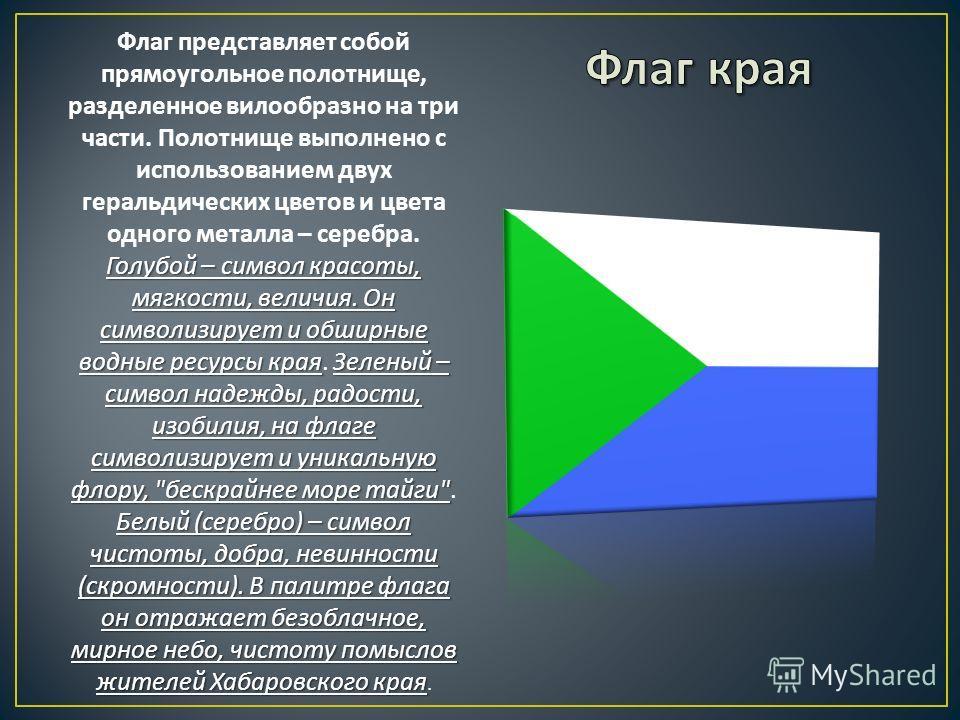 Голубой – символ красоты, мягкости, величия. Он символизирует и обширные водные ресурсы края Зеленый – символ надежды, радости, изобилия, на флаге символизирует и уникальную флору,