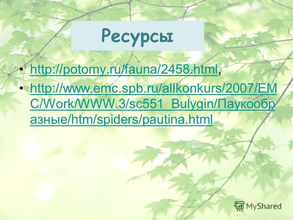 Ресурсы http://potomy.ru/fauna/2458.html,http://potomy.ru/fauna/2458. html http://www.emc.spb.ru/allkonkurs/2007/EM C/Work/WWW.3/sc551_Bulygin/Паукообр азные/htm/spiders/pautina.htmlhttp://www.emc.spb.ru/allkonkurs/2007/EM C/Work/WWW.3/sc551_Bulygin/
