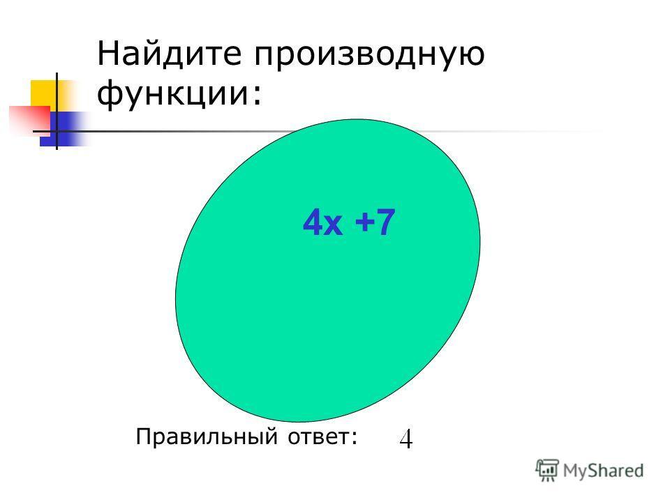 Найдите производную функции: Правильный ответ: 4 х +7