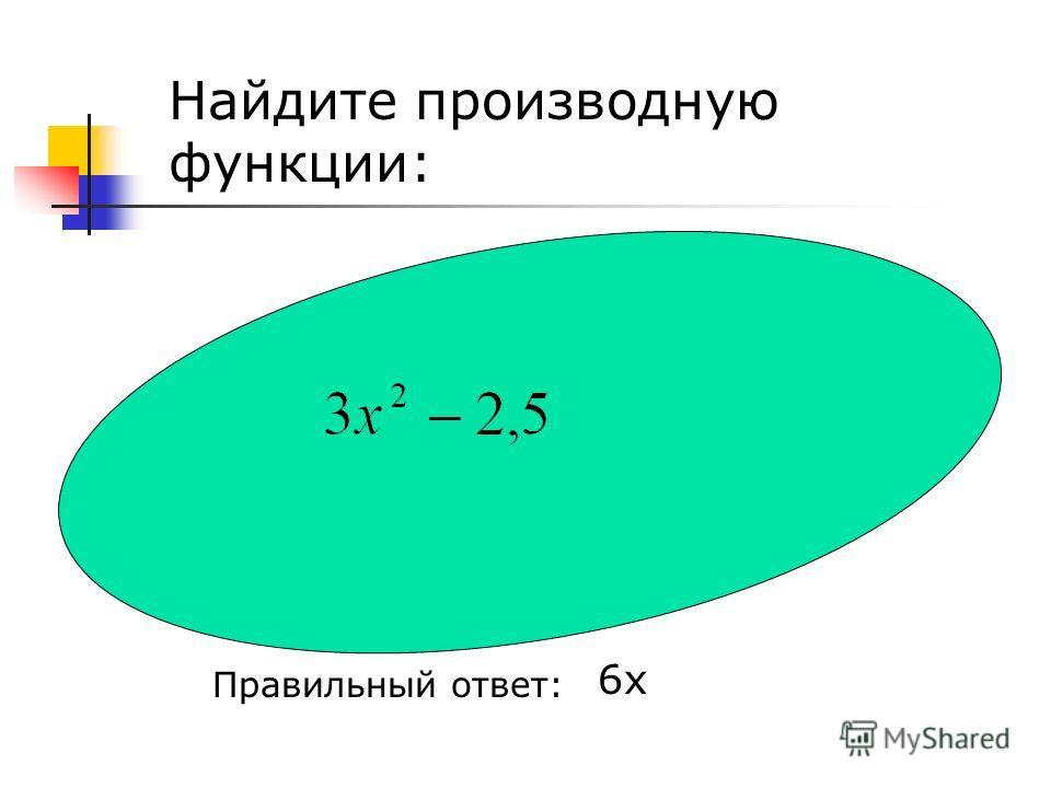Найдите производную функции: Правильный ответ: 6 х