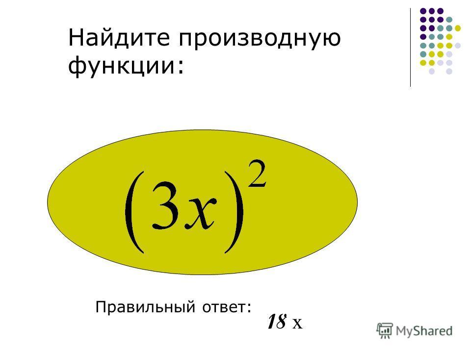 Найдите производную функции: Правильный ответ: 18 х