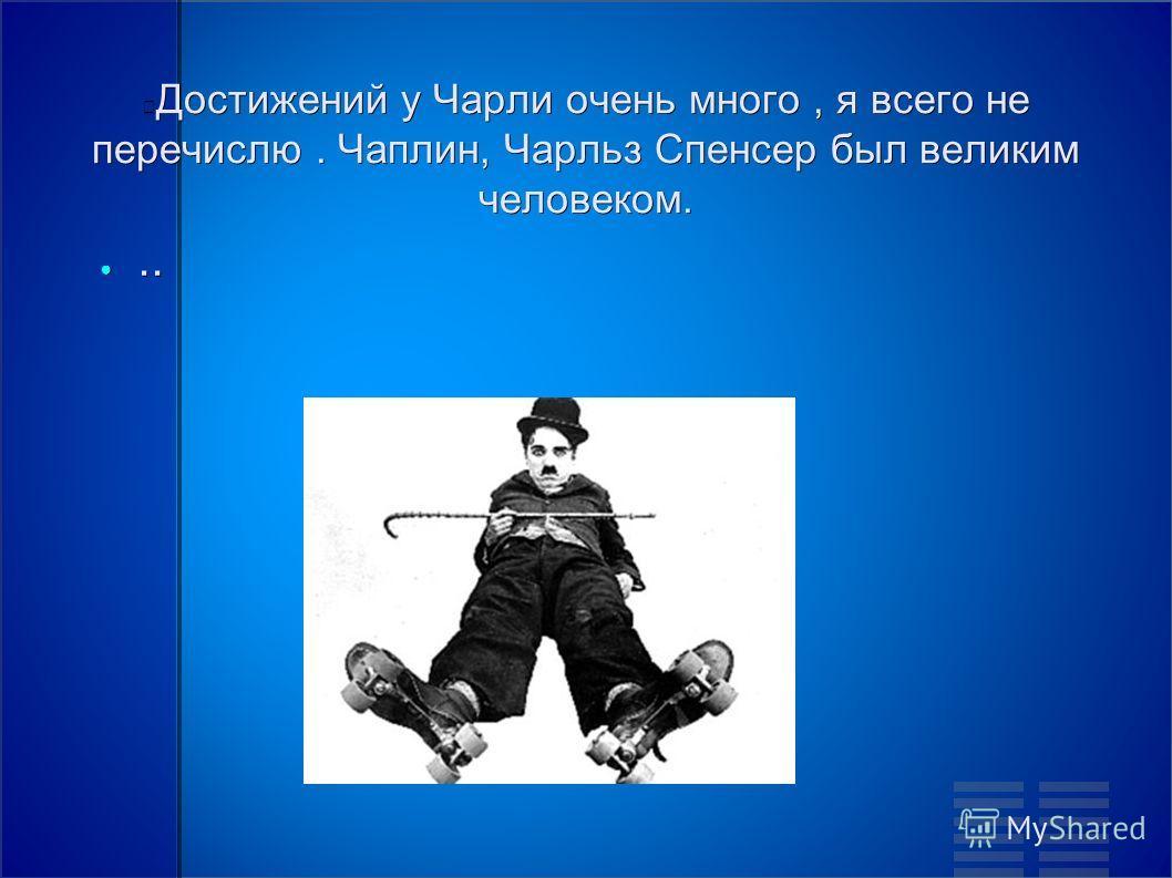 Достижений у Чарли очень много, я всего не перечислю. Чаплин, Чарльз Спенсер был великим человеком.....