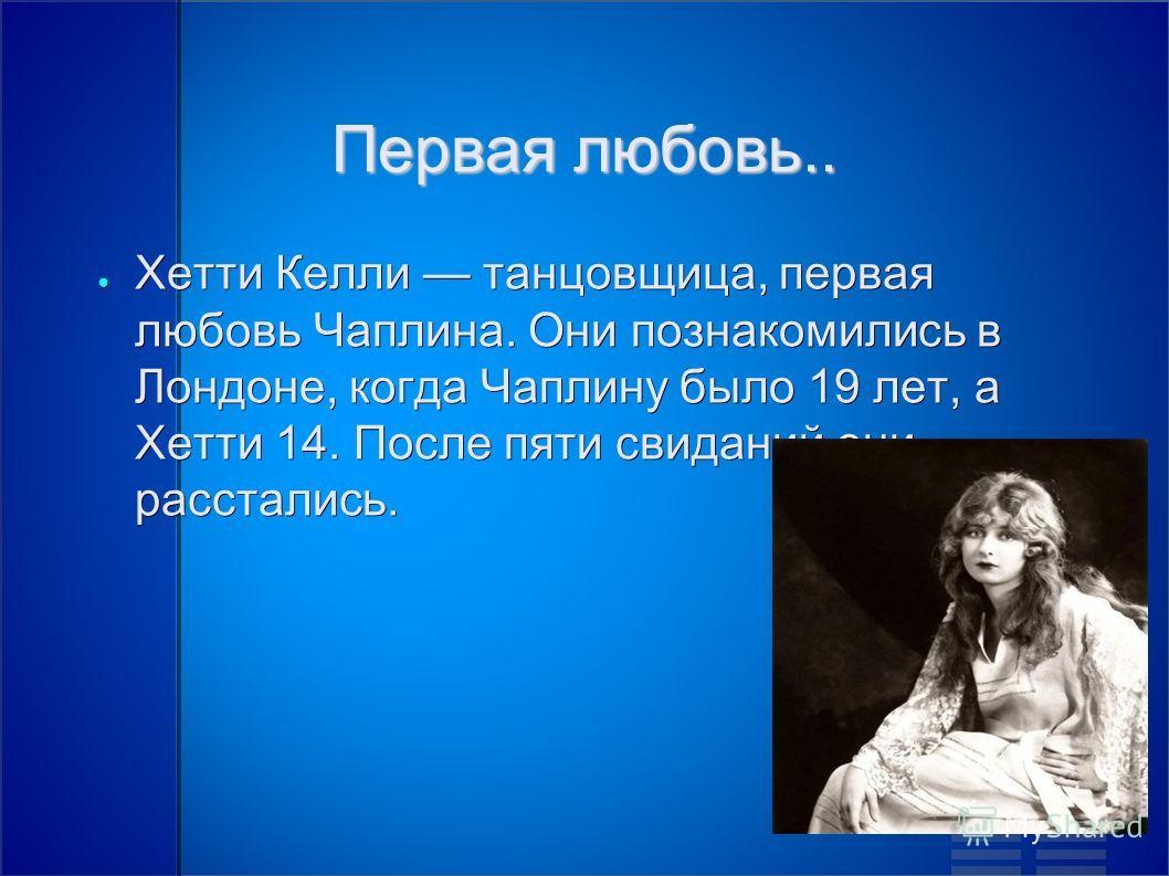Первая любовь.. Хетти Келли танцовщица, первая любовь Чаплина. Они познакомились в Лондоне, когда Чаплину было 19 лет, а Хетти 14. После пяти свиданий они расстались. Хетти Келли танцовщица, первая любовь Чаплина. Они познакомились в Лондоне, когда Ч