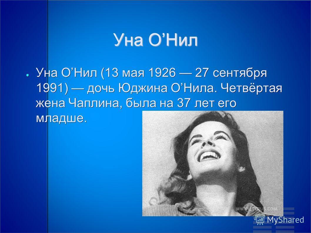 Уна ОНил Уна ОНил (13 мая 1926 27 сентября 1991) дочь Юджина ОНила. Четвёртая жена Чаплина, была на 37 лет его младше. Уна ОНил (13 мая 1926 27 сентября 1991) дочь Юджина ОНила. Четвёртая жена Чаплина, была на 37 лет его младше.