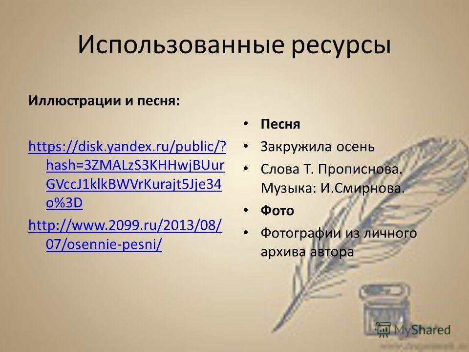 Использованные ресурсы Иллюстрации и песня: https://disk.yandex.ru/public/? hash=3ZMALzS3KHHwjBUur GVccJ1klkBWVrKurajt5Jje34 o%3D http://www.2099.ru/2013/08/ 07/osennie-pesni/ Песня Закружила осень Слова Т. Прописнова. Музыка: И.Смирнова. Фото Фотогр