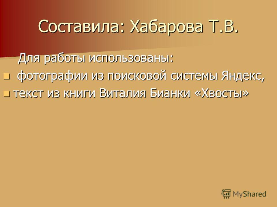 Для работы использованы: Для работы использованы: фотографии из поисковой системы Яндекс, фотографии из поисковой системы Яндекс, текст из книги Виталия Бианки «Хвосты» текст из книги Виталия Бианки «Хвосты» Составила: Хабарова Т.В.