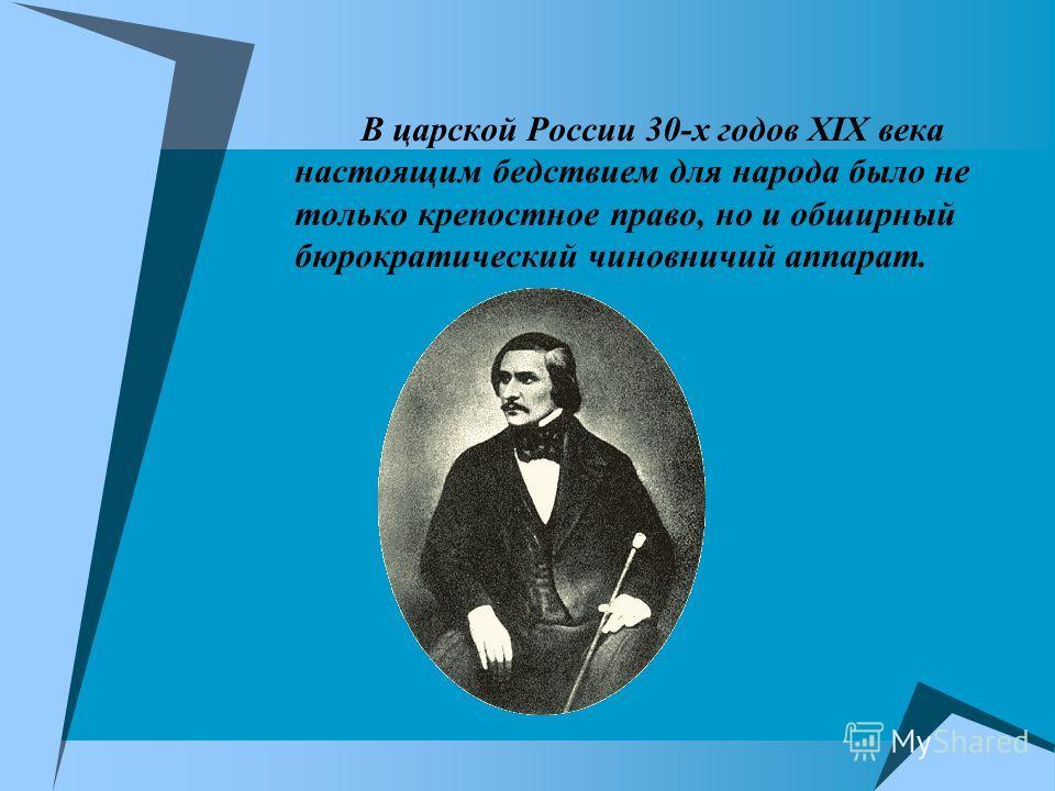 В царской России 30-х годов XIX века настоящим бедствием для народа было не только крепостное право, но и обширный бюрократический чиновничий аппарат.