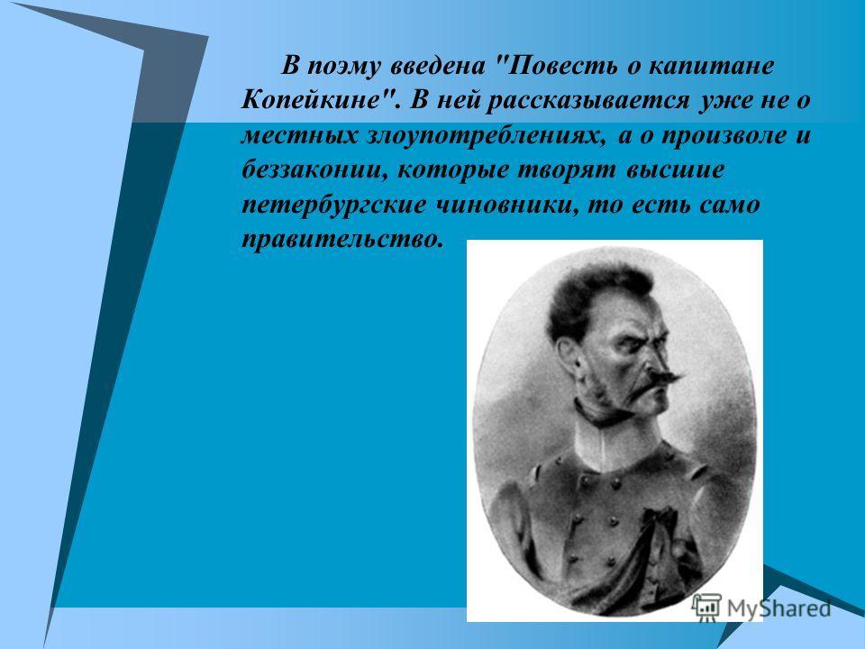 В поэму введена Повесть о капитане Копейкине. В ней рассказывается уже не о местных злоупотреблениях, а о произволе и беззаконии, которые творят высшие петербургские чиновники, то есть само правительство.