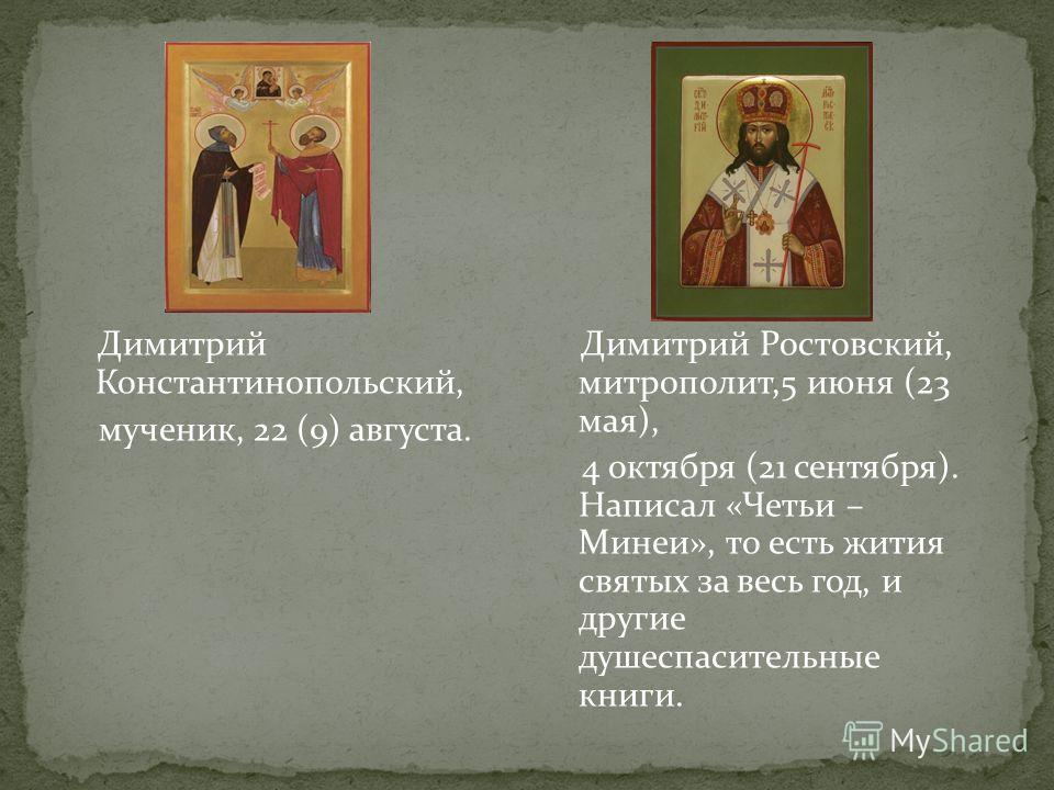Димитрий Ростовский, митрополит,5 июня (23 мая), 4 октября (21 сентября). Написал «Четьи – Минеи», то есть жития святых за весь год, и другие душеспасительные книги. Димитрий Константинопольский, мученик, 22 (9) августа.