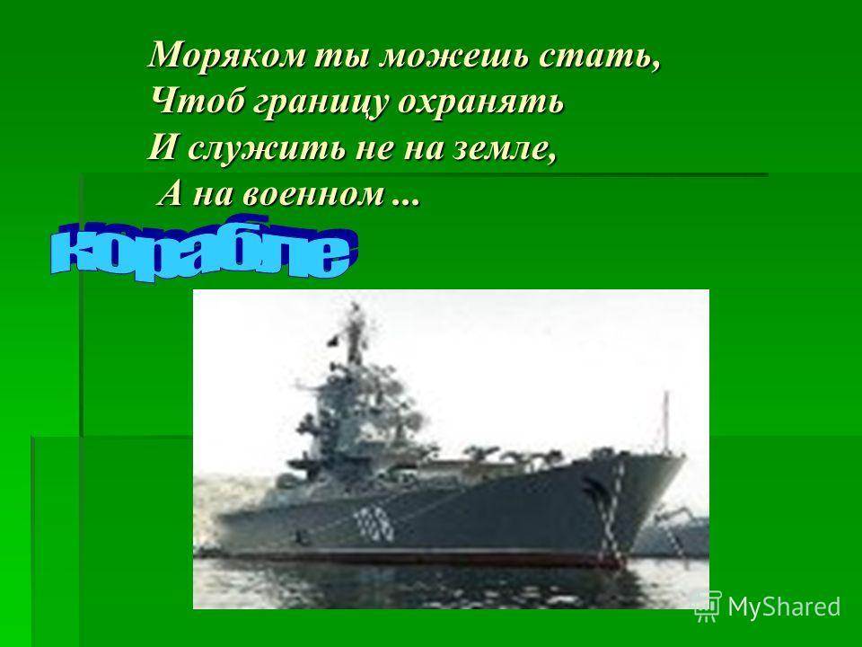 Моряком ты можешь стать, Чтоб границу охранять И служить не на земле, А на военном...
