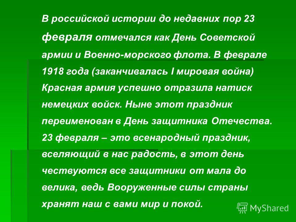 В российской истории до недавних пор 23 февраля отмечался как День Советской армии и Военно-морского флота. В феврале 1918 года (заканчивалась I мировая война) Красная армия успешно отразила натиск немецких войск. Ныне этот праздник переименован в Де
