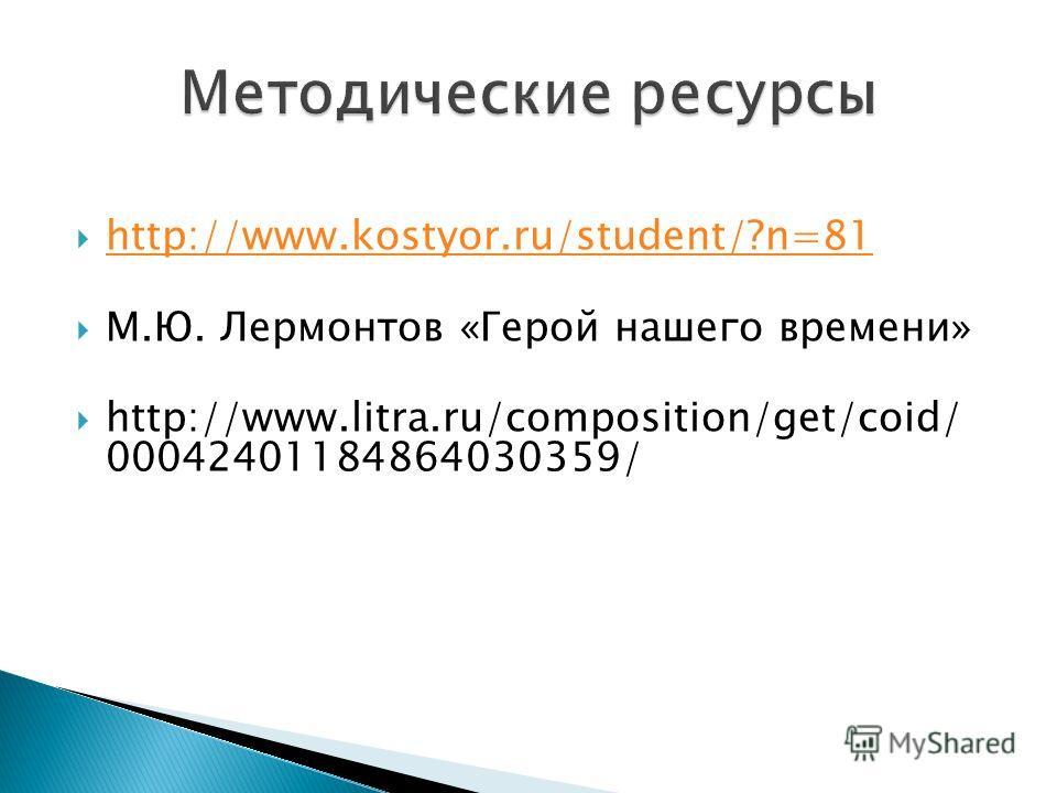 http://www.kostyor.ru/student/?n=81 М.Ю. Лермонтов «Герой нашего времени» http://www.litra.ru/composition/get/coid/ 00042401184864030359/