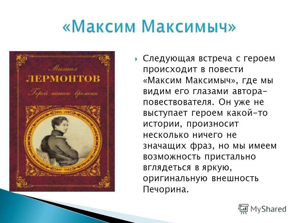 Следующая встреча с героем происходит в повести «Максим Максимыч», где мы видим его глазами автора- повествователя. Он уже не выступает героем какой-то истории, произносит несколько ничего не значащих фраз, но мы имеем возможность пристально вглядеть
