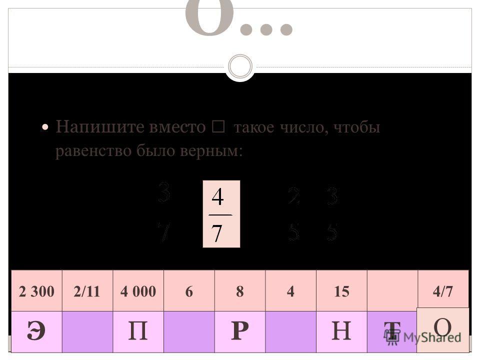 О… Напишите вместо такое число, чтобы равенство было верным: = 2 3002/114 000684154/7 ЭПРН Т О