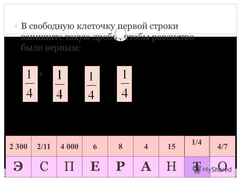 В свободную клеточку первой строки запишите такую дробь, чтобы равенство было верным: + + + = 1 2 3002/114 000684154/7 ЭСПЕРАН Т О 1/4