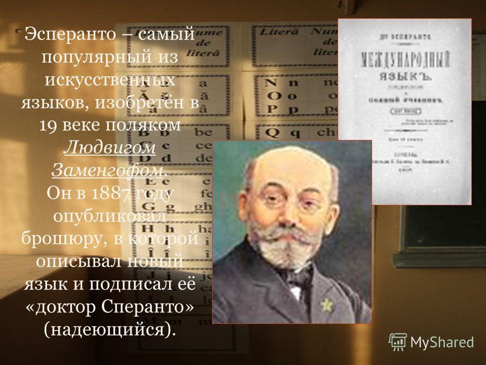 Эсперанто – самый популярный из искусственных языков, изобретён в 19 веке поляком Людвигом Заменгофом. Он в 1887 году опубликовал брошюру, в которой описывал новый язык и подписал её «доктор Сперанто» (надеющийся).