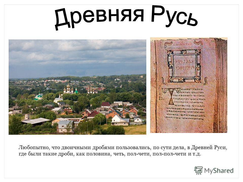 Любопытно, что двоичными дробями пользовались, по сути дела, в Древней Руси, где были такие дроби, как половина, четь, пол-чети, пол-пол-чети и т.д.