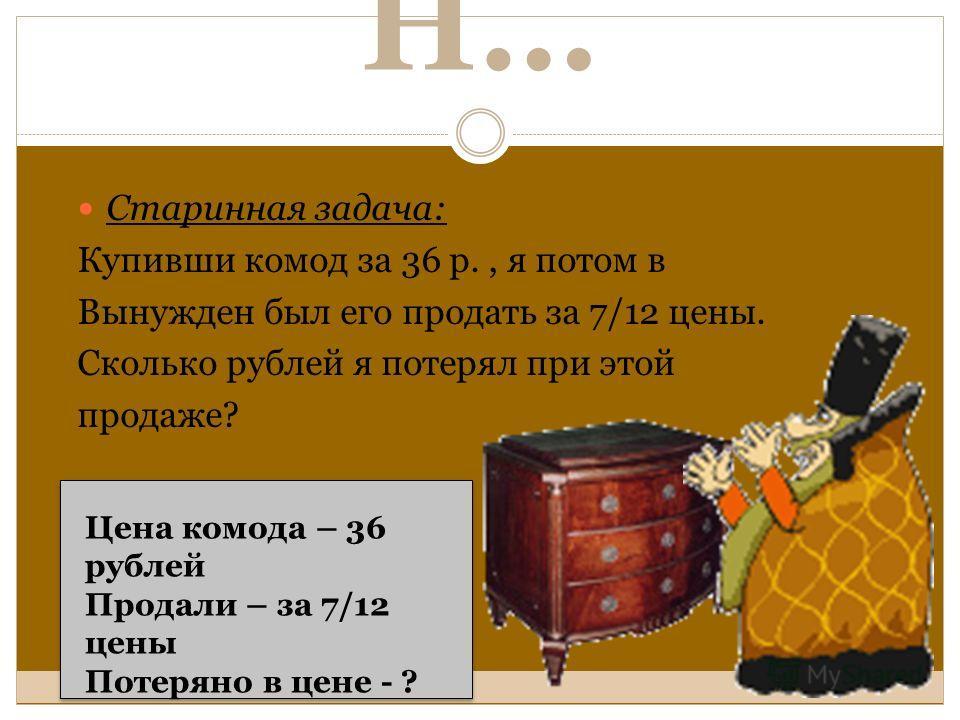 Н… Старинная задача: Купивши комод за 36 р., я потом в Вынужден был его продать за 7/12 цены. Сколько рублей я потерял при этой продаже? Цена комода – 36 рублей Продали – за 7/12 цены Потеряно в цене - ?