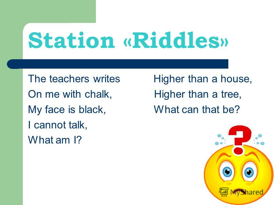 Station «Riddles» The teachers writes Higher than a house, On me with chalk, Higher than a tree, My face is black, What can that be? I cannot talk, What am I?