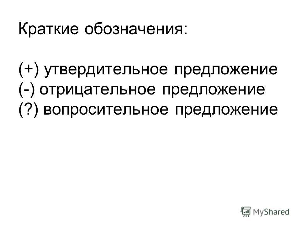 Краткие обозначения: (+) утвердительное предложение (-) отрицательное предложение (?) вопросительное предложение