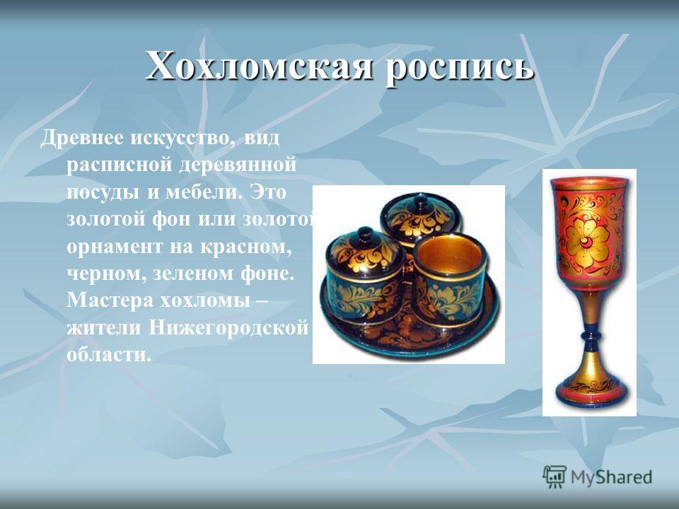Хохломская роспись Древнее искусство, вид расписной деревянной посуды и мебели. Это золотой фон или золотой орнамент на красном, черном, зеленом фоне. Мастера хохломы – жители Нижегородской области.