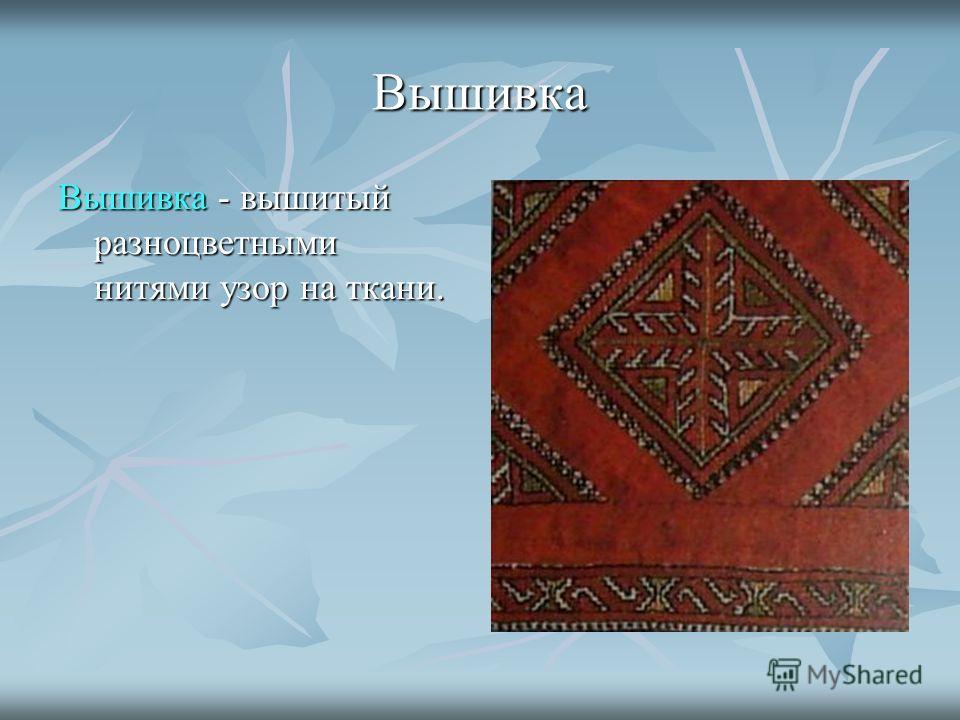 Вышивка Вышивка - вышитый разноцветными нитями узор на ткани.