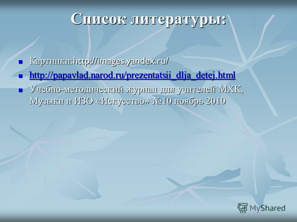 Список литературы: Картинки: http://images.yandex.ru/ Картинки: http://images.yandex.ru/ http://papavlad.narod.ru/prezentatsii_dlja_detej.html http://papavlad.narod.ru/prezentatsii_dlja_detej.html http://papavlad.narod.ru/prezentatsii_dlja_detej.html