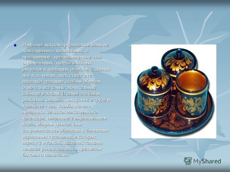 Наиболее искусно украшались вещи не повседневного пользования, а праздничные, предназначенные для определенных, подчас сложных ритуалов и народных обрядов. С давних пор и до наших дней существует народная традиция особым образом отмечать все самые зн