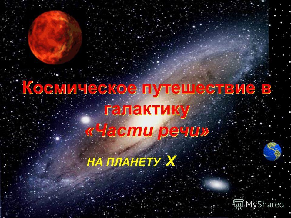 Космическое путешествие в галактику «Части речи» НА ПЛАНЕТУ Х