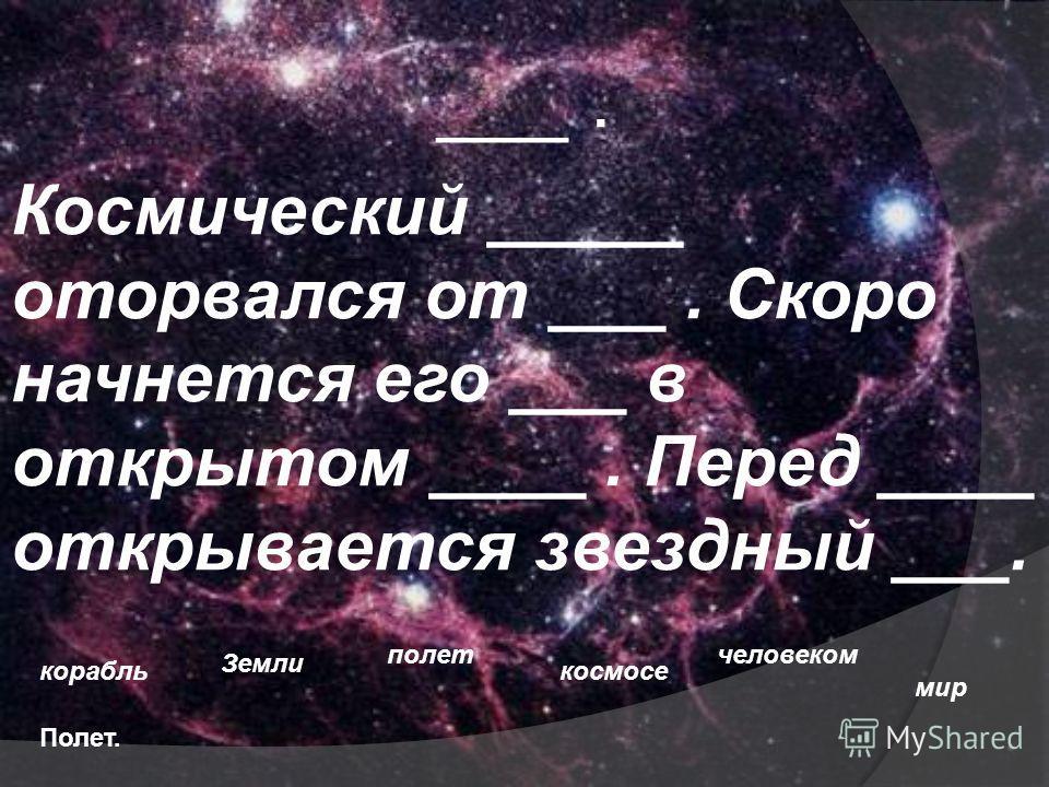 ___. Космический _____ оторвался от ___. Скоро начнется его ___ в открытом ____. Перед ____ открывается звездный ___. корабль Земли полет космосе человеком мир Полет.