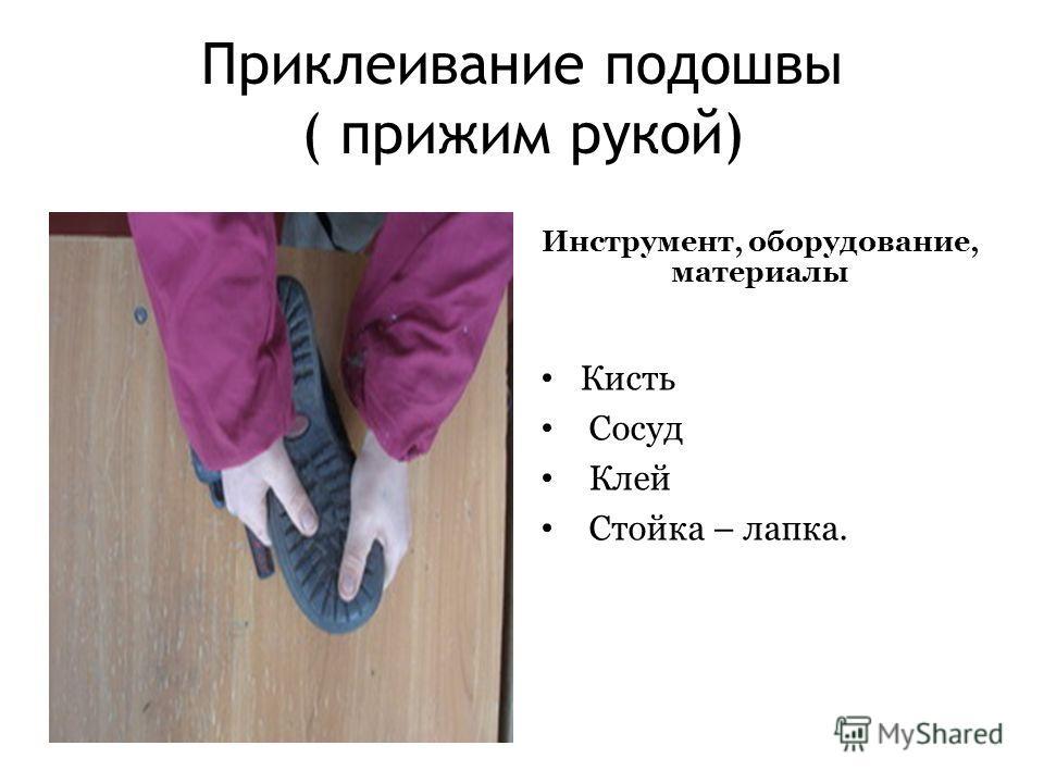 Приклеивание подошвы ( прижим рукой) Инструмент, оборудование, материалы Кисть Сосуд Клей Стойка – лапка.