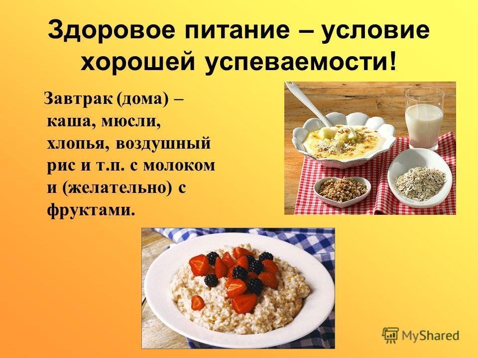 Здоровое питание – условие хорошей успеваемости! Завтрак (дома) – каша, мюсли, хлопья, воздушный рис и т.п. с молоком и (желательно) с фруктами.