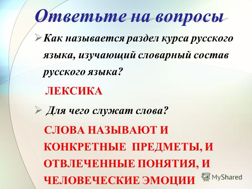 Ответьте на вопросы Как называется раздел курса русского языка, изучающий словарный состав русского языка? ЛЕКСИКА Для чего служат слова? СЛОВА НАЗЫВАЮТ И КОНКРЕТНЫЕ ПРЕДМЕТЫ, И ОТВЛЕЧЕННЫЕ ПОНЯТИЯ, И ЧЕЛОВЕЧЕСКИЕ ЭМОЦИИ
