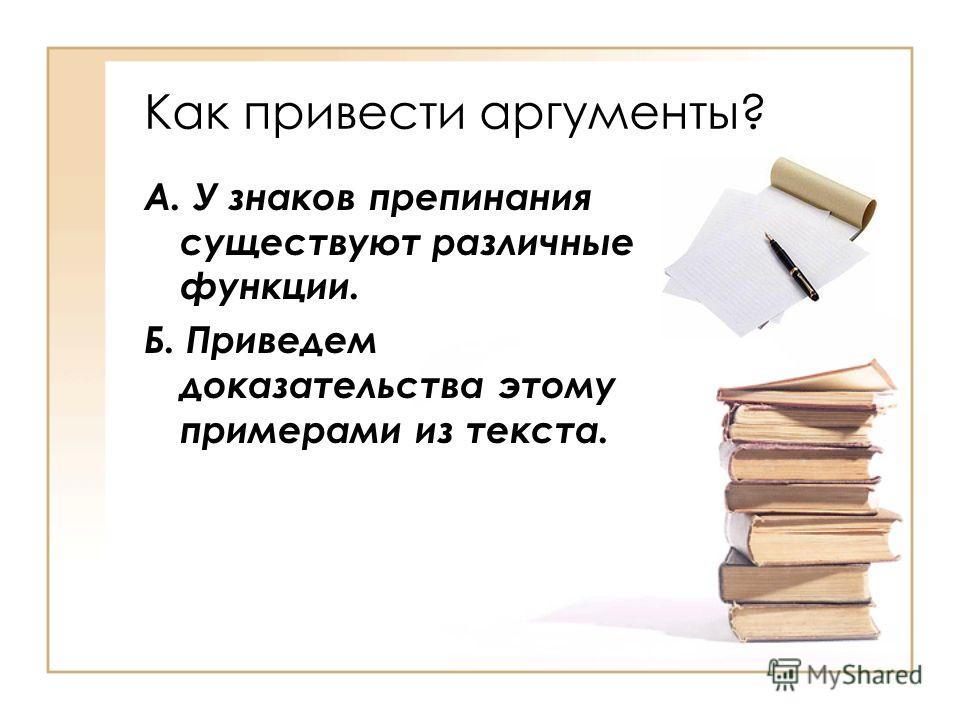 Как привести аргументы? А. У знаков препинания существуют различные функции. Б. Приведем доказательства этому примерами из текста.