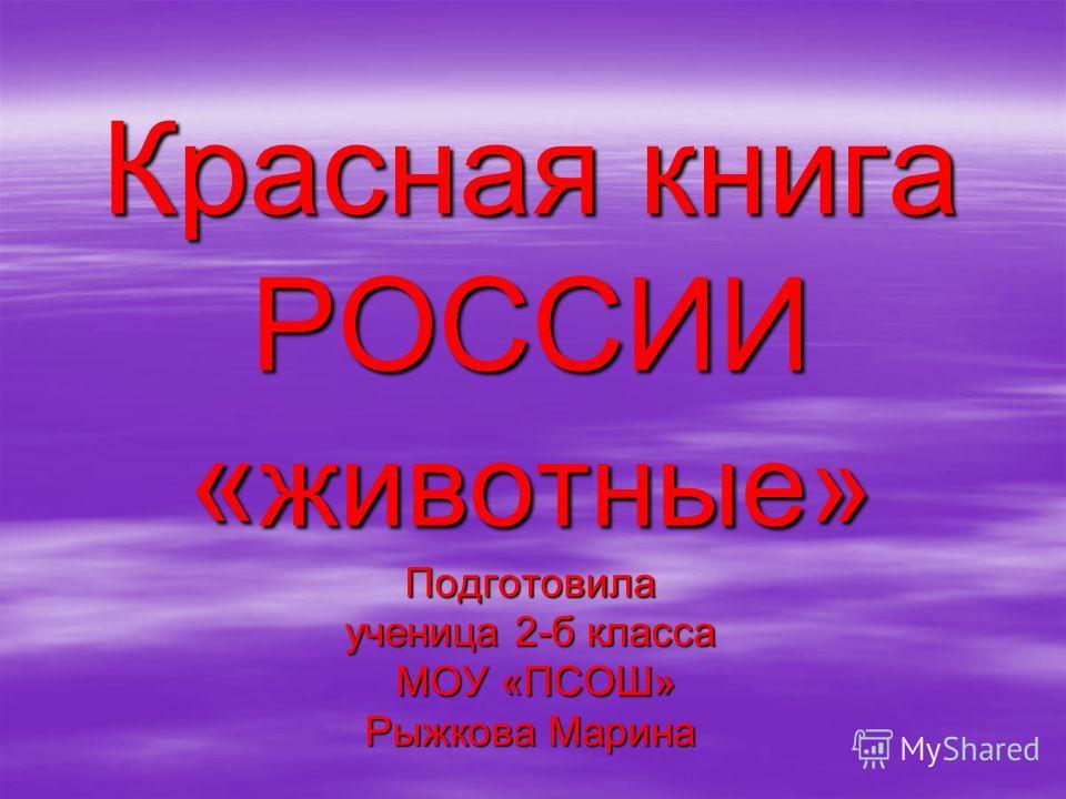 Красная книга РОССИИ « животные» Подготовила ученица 2-б класса МОУ «ПСОШ» Рыжкова Марина
