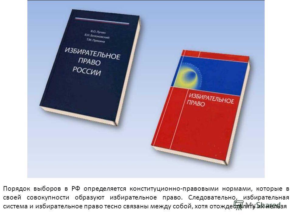 Порядок выборов в РФ определяется конституционно-правовыми нормами, которые в своей совокупности образуют избирательное право. Следовательно, избирательная система и избирательное право тесно связаны между собой, хотя отождествлять их нельзя