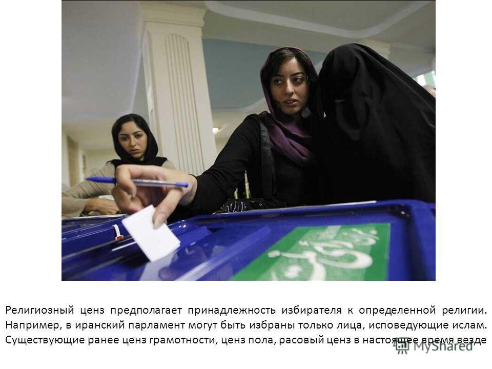 Религиозный ценз предполагает принадлежность избирателя к определенной религии. Например, в иранский парламент могут быть избраны только лица, исповедующие ислам. Существующие ранее ценз грамотности, ценз пола, расовый ценз в настоящее время везде