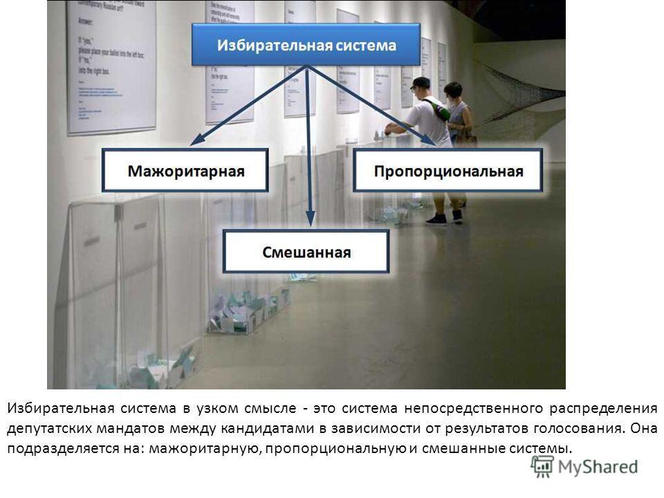 Избирательная система в узком смысле - это система непосредственного распределения депутатских мандатов между кандидатами в зависимости от результатов голосования. Она подразделяется на: мажоритарную, пропорциональную и смешанные системы.