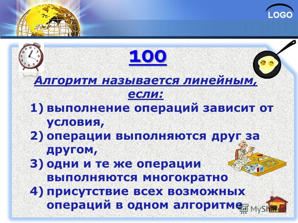LOGO Алгоритм называется линейным, если: 1)выполнение операций зависит от условия, 2)операции выполняются друг за другом, 3)одни и те же операции выполняются многократно 4)присутствие всех возможных операций в одном алгоритме 100