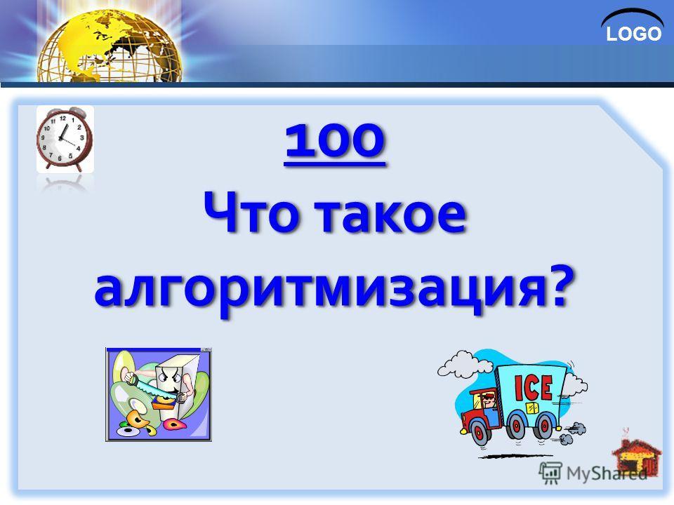 LOGO 100 Что такое алгоритмизация? 100 Что такое алгоритмизация?