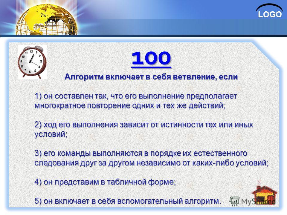 LOGO 100 Алгоритм включает в себя ветвление, если 1) он составлен так, что его выполнение предполагает многократное повторение одних и тех же действий; 2) ход его выполнения зависит от истинности тех или иных условий; 3) его команды выполняются в пор