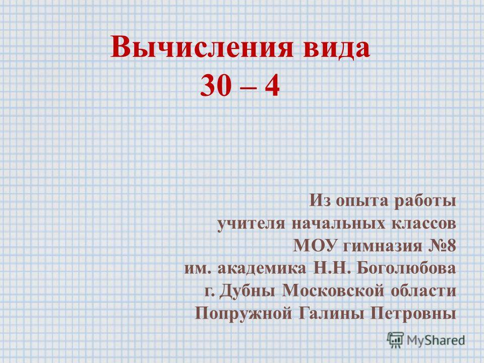 Вычисления вида 30 – 4 Из опыта работы учителя начальных классов МОУ гимназия 8 им. академика Н.Н. Боголюбова г. Дубны Московской области Попружной Галины Петровны